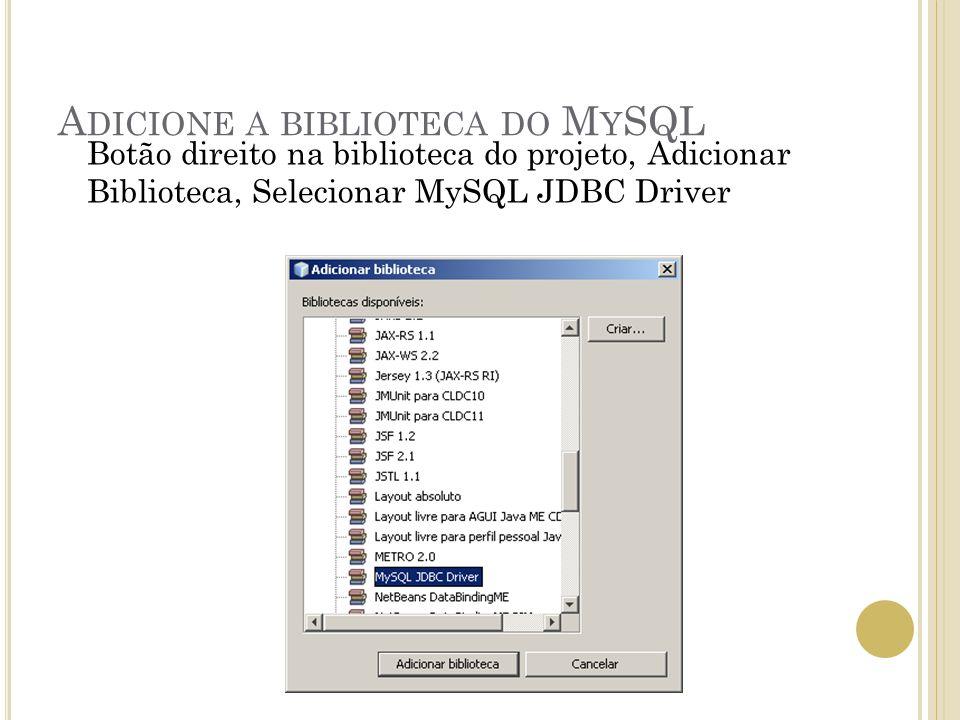 A DICIONE A BIBLIOTECA DO M Y SQL Botão direito na biblioteca do projeto, Adicionar Biblioteca, Selecionar MySQL JDBC Driver