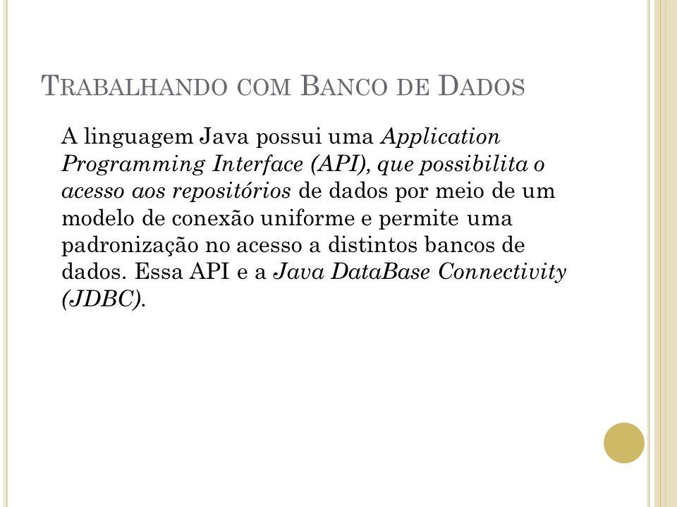 T RABALHANDO COM B ANCO DE D ADOS A linguagem Java possui uma Application Programming Interface (API), que possibilita o acesso aos repositórios de dados por meio de um modelo de conexão uniforme e permite uma padronização no acesso a distintos bancos de dados.