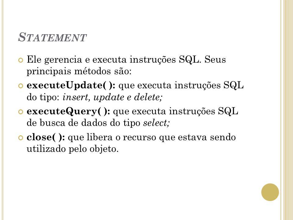 S TATEMENT Ele gerencia e executa instruções SQL. Seus principais métodos são: executeUpdate( ): que executa instruções SQL do tipo: insert, update e