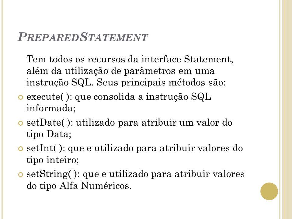 P REPARED S TATEMENT Tem todos os recursos da interface Statement, além da utilização de parâmetros em uma instrução SQL. Seus principais métodos são: