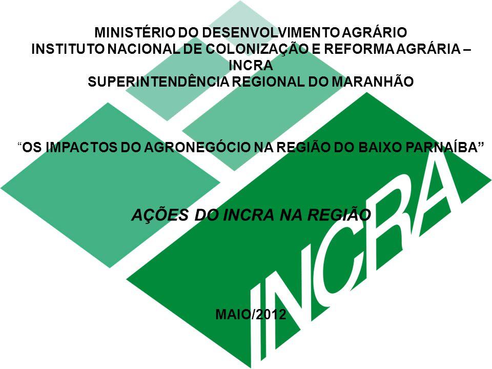 MINISTÉRIO DO DESENVOLVIMENTO AGRÁRIO INSTITUTO NACIONAL DE COLONIZAÇÃO E REFORMA AGRÁRIA – INCRA SUPERINTENDÊNCIA REGIONAL DO MARANHÃO OS IMPACTOS DO AGRONEGÓCIO NA REGIÃO DO BAIXO PARNAÍBA AÇÕES DO INCRA NA REGIÃO MAIO/2012