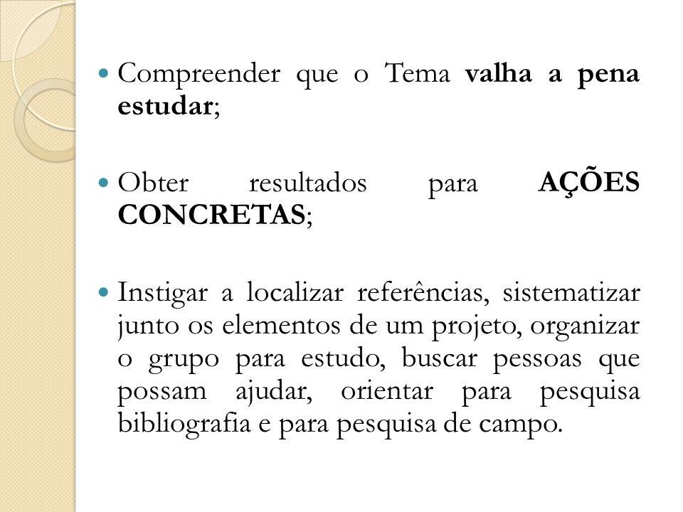  Compreender que o Tema valha a pena estudar;  Obter resultados para AÇÕES CONCRETAS;  Instigar a localizar referências, sistematizar junto os elem