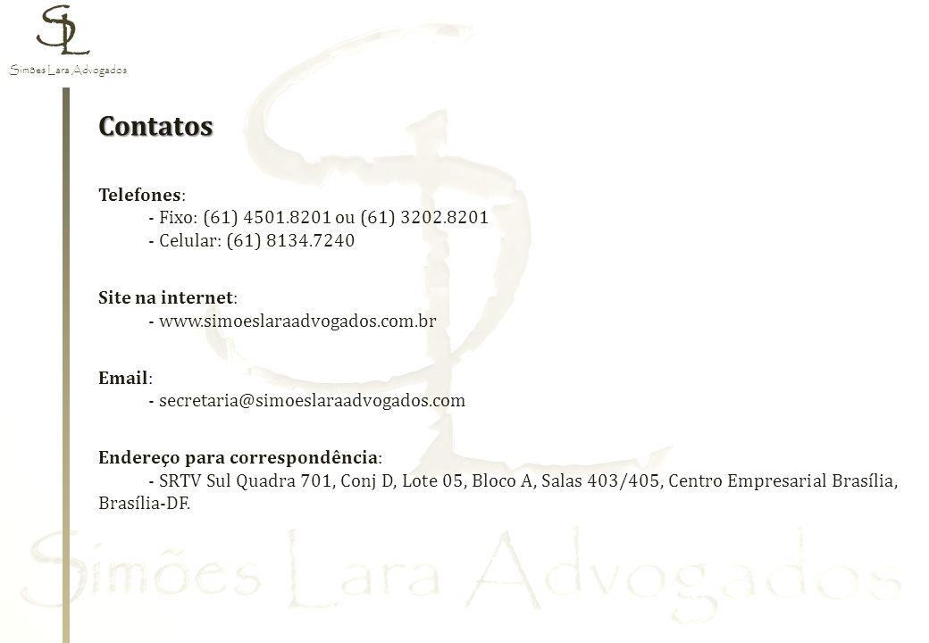 Contatos Telefones: - Fixo: (61) 4501.8201 ou (61) 3202.8201 - Celular: (61) 8134.7240 Site na internet: - www.simoeslaraadvogados.com.br Email: - secretaria@simoeslaraadvogados.com Endereço para correspondência: - SRTV Sul Quadra 701, Conj D, Lote 05, Bloco A, Salas 403/405, Centro Empresarial Brasília, Brasília-DF.