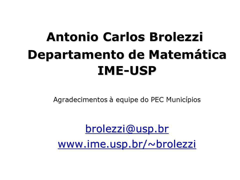 Antonio Carlos Brolezzi Departamento de Matemática IME-USP Agradecimentos à equipe do PEC Municípios brolezzi@usp.br www.ime.usp.br/~brolezzi