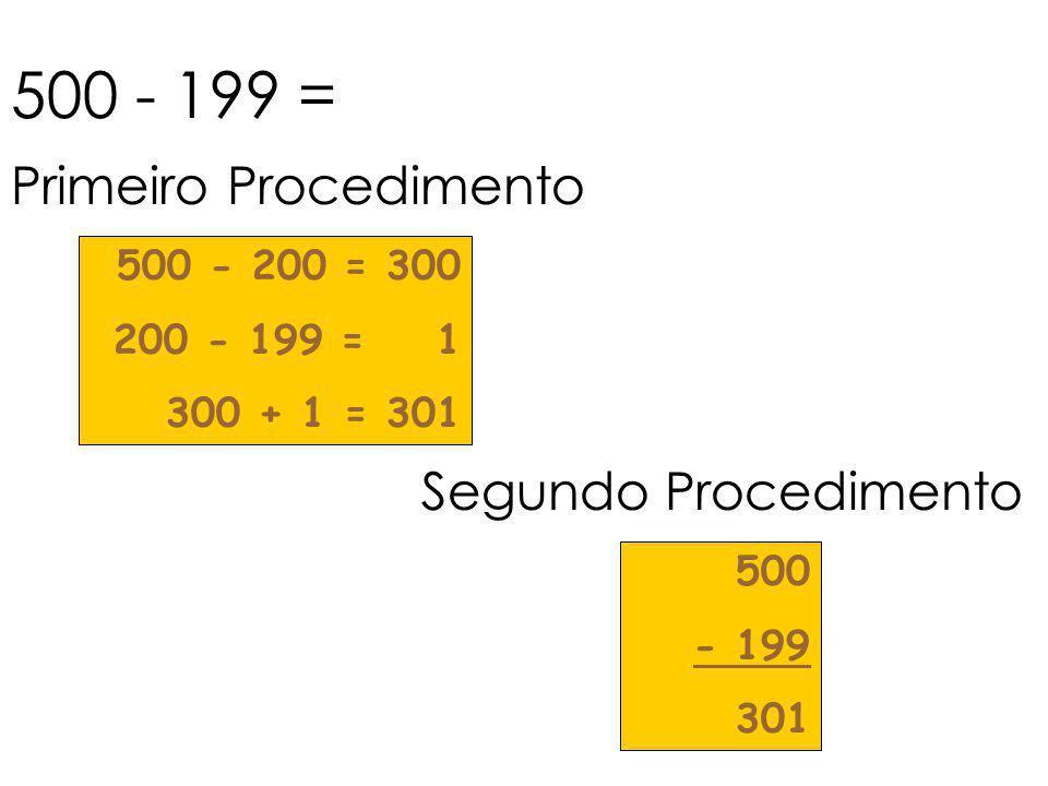 500 - 199 = 500 - 200 = 300 200 - 199 = 1 300 + 1 = 301 Primeiro Procedimento Segundo Procedimento 500 - 199 301