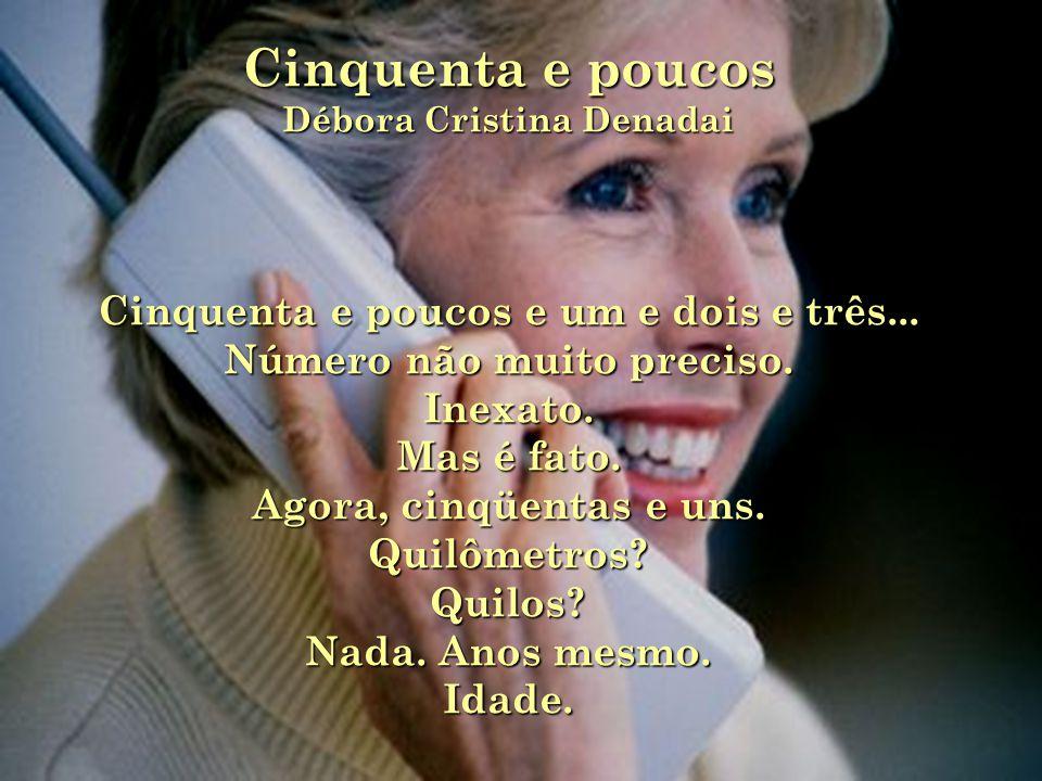 Cinquenta e poucos Débora Cristina Denadai Cinquenta e poucos e um e dois e três...