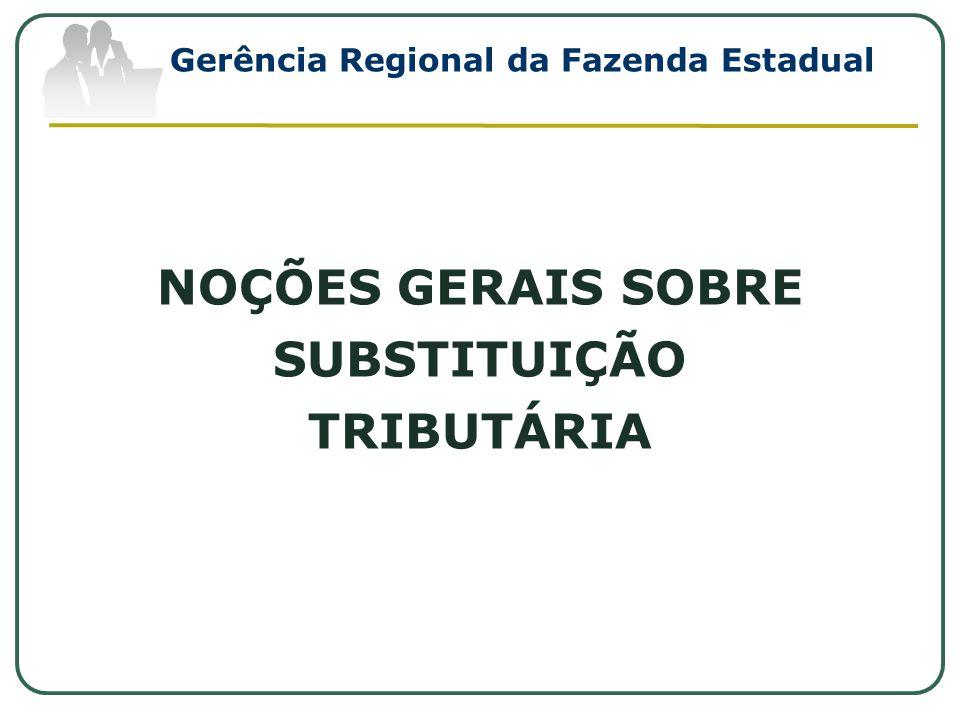 NOÇÕES GERAIS SOBRE SUBSTITUIÇÃO TRIBUTÁRIA Gerência Regional da Fazenda Estadual