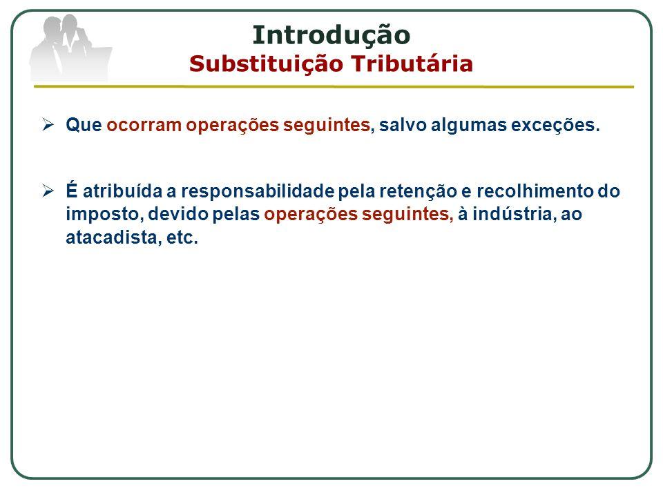 Introdução Substituição Tributária  Que ocorram operações seguintes, salvo algumas exceções.