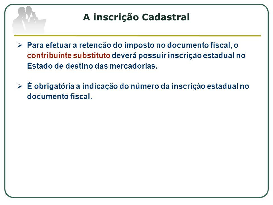 A inscrição Cadastral  Para efetuar a retenção do imposto no documento fiscal, o contribuinte substituto deverá possuir inscrição estadual no Estado de destino das mercadorias.