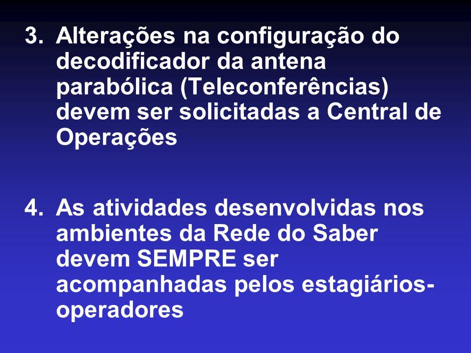 3.Alterações na configuração do decodificador da antena parabólica (Teleconferências) devem ser solicitadas a Central de Operações 4.As atividades desenvolvidas nos ambientes da Rede do Saber devem SEMPRE ser acompanhadas pelos estagiários- operadores