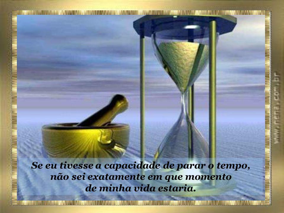Se eu tivesse a capacidade de parar o tempo, não sei exatamente em que momento de minha vida estaria.