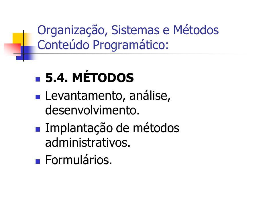  5.4. MÉTODOS  Levantamento, análise, desenvolvimento.  Implantação de métodos administrativos.  Formulários. Organização, Sistemas e Métodos Cont