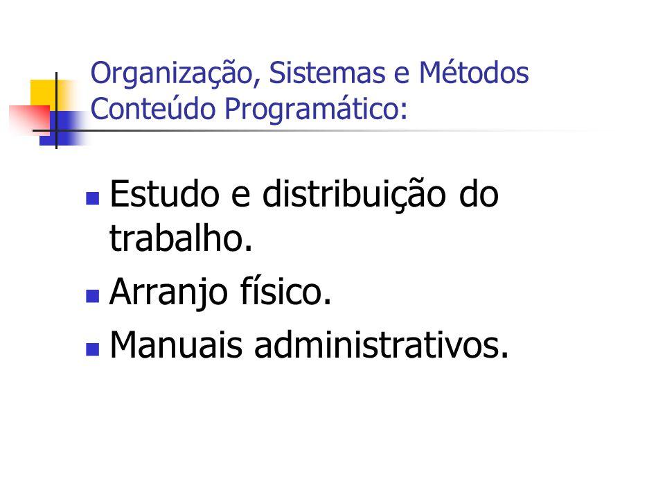  Estudo e distribuição do trabalho.  Arranjo físico.  Manuais administrativos. Organização, Sistemas e Métodos Conteúdo Programático: