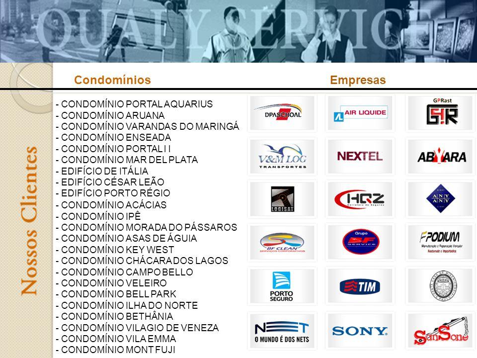 - CONDOMÍNIO ACÁCIAS - CONDOMÍNIO IPÊ - CONDOMÍNIO MORADA DO PÁSSAROS - CONDOMÍNIO ASAS DE ÁGUIA - CONDOMÍNIO KEY WEST - CONDOMÍNIO CHÁCARA DOS LAGOS - CONDOMÍNIO CAMPO BELLO - CONDOMÍNIO VELEIRO - CONDOMÍNIO BELL PARK - CONDOMÍNIO ILHA DO NORTE - CONDOMÍNIO BETHÂNIA - CONDOMÍNIO VILAGIO DE VENEZA - CONDOMÍNIO VILA EMMA - CONDOMÍNIO MONT FUJI - CONDOMÍNIO PORTAL AQUARIUS - CONDOMÍNIO ARUANA - CONDOMÍNIO VARANDAS DO MARINGÁ - CONDOMÍNIO ENSEADA - CONDOMÍNIO PORTAL l l - CONDOMÍNIO MAR DEL PLATA - EDIFÍCIO DE ITÁLIA - EDIFÍCIO CÉSAR LEÃO - EDIFÍCIO PORTO RÉGIO CondomíniosEmpresas
