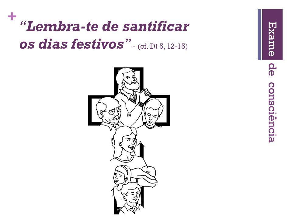 + Lembra-te de santificar os dias festivos - (cf. Dt 5, 12-15) Exame de consciência