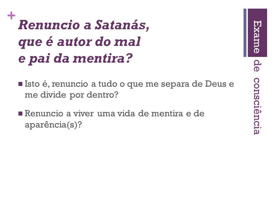 + Renuncio a Satanás, que é autor do mal e pai da mentira?  Isto é, renuncio a tudo o que me separa de Deus e me divide por dentro?  Renuncio a vive