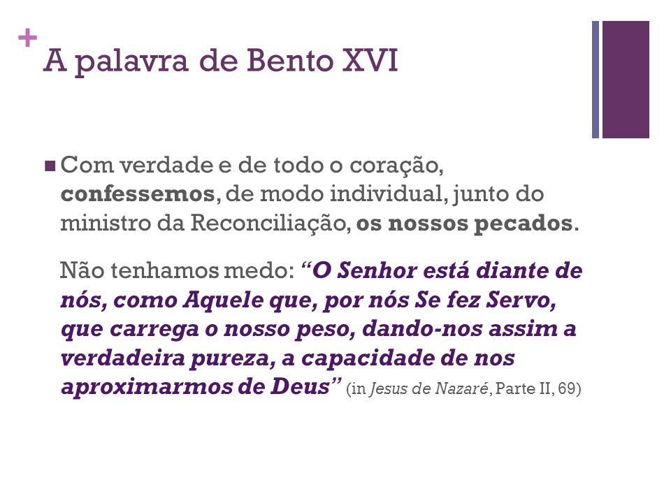 + A palavra de Bento XVI  Com verdade e de todo o coração, confessemos, de modo individual, junto do ministro da Reconciliação, os nossos pecados. Nã