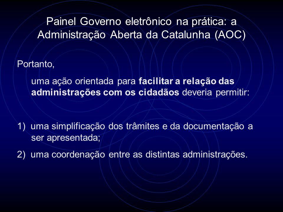 Painel Governo eletrônico na prática: a Administração Aberta da Catalunha (AOC) Portanto, uma ação orientada para facilitar a relação das administraçõ