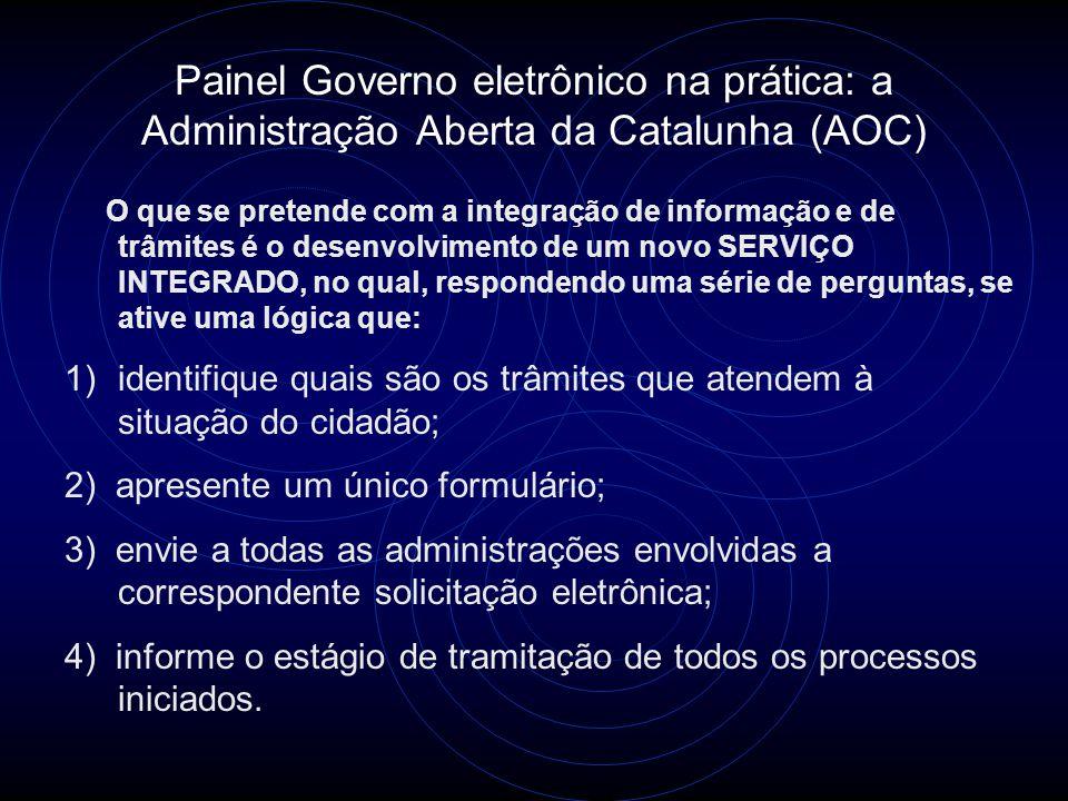 Painel Governo eletrônico na prática: a Administração Aberta da Catalunha (AOC) O que se pretende com a integração de informação e de trâmites é o desenvolvimento de um novo SERVIÇO INTEGRADO, no qual, respondendo uma série de perguntas, se ative uma lógica que: 1)identifique quais são os trâmites que atendem à situação do cidadão; 2) apresente um único formulário; 3) envie a todas as administrações envolvidas a correspondente solicitação eletrônica; 4) informe o estágio de tramitação de todos os processos iniciados.
