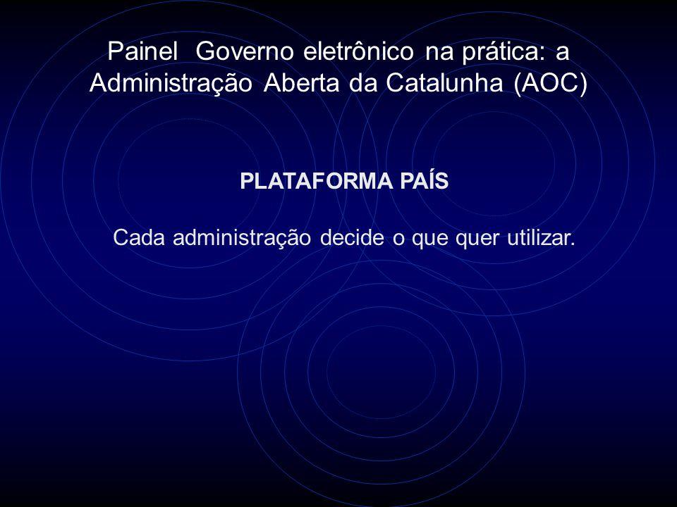 Painel Governo eletrônico na prática: a Administração Aberta da Catalunha (AOC) PLATAFORMA PAÍS Cada administração decide o que quer utilizar.