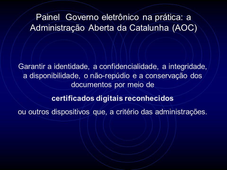Painel Governo eletrônico na prática: a Administração Aberta da Catalunha (AOC) Garantir a identidade, a confidencialidade, a integridade, a disponibilidade, o não-repúdio e a conservação dos documentos por meio de certificados digitais reconhecidos ou outros dispositivos que, a critério das administrações.