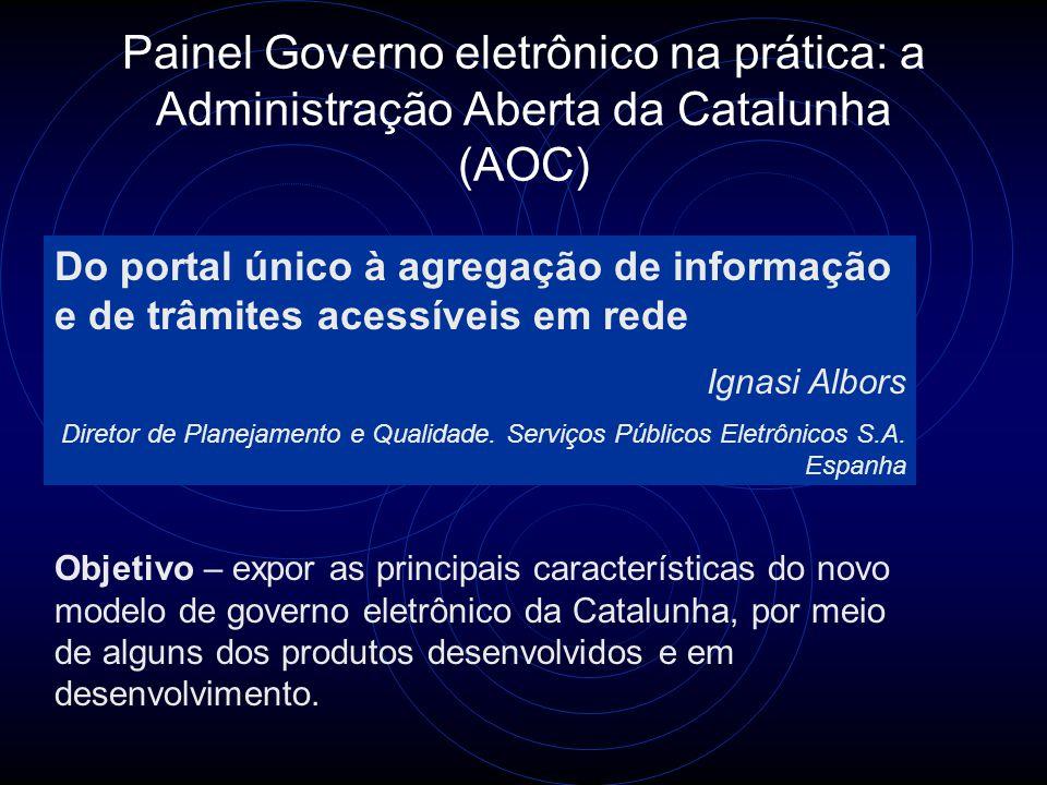 Painel Governo eletrônico na prática: a Administração Aberta da Catalunha (AOC) Do portal único à agregação de informação e de trâmites acessíveis em rede Ignasi Albors Diretor de Planejamento e Qualidade.