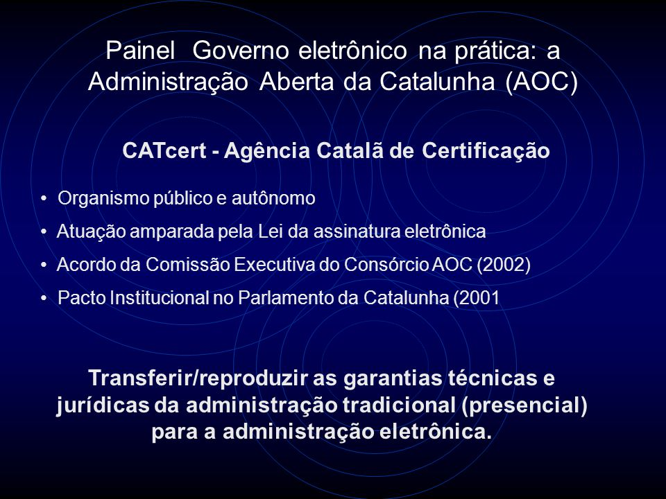 Painel Governo eletrônico na prática: a Administração Aberta da Catalunha (AOC) CATcert - Agência Catalã de Certificação Transferir/reproduzir as garantias técnicas e jurídicas da administração tradicional (presencial) para a administração eletrônica.