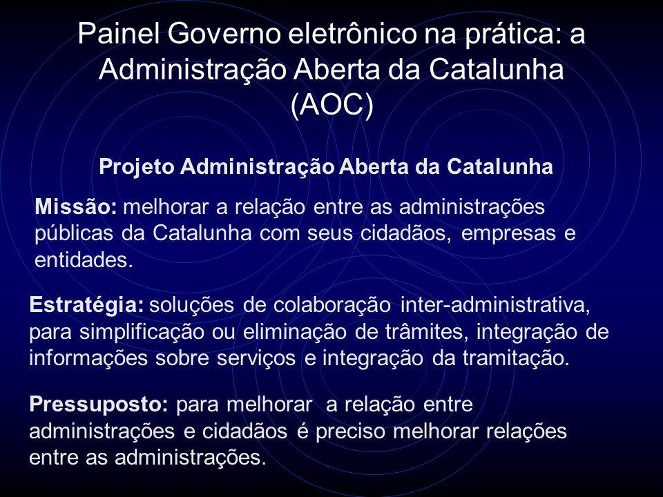 Painel Governo eletrônico na prática: a Administração Aberta da Catalunha (AOC) Projeto Administração Aberta da Catalunha Missão: melhorar a relação entre as administrações públicas da Catalunha com seus cidadãos, empresas e entidades.