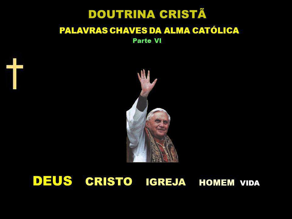 DEUS CRISTO IGREJA HOMEM V IDA DOUTRINA CRISTÃ PALAVRAS CHAVES DA ALMA CATÓLICA Parte VI