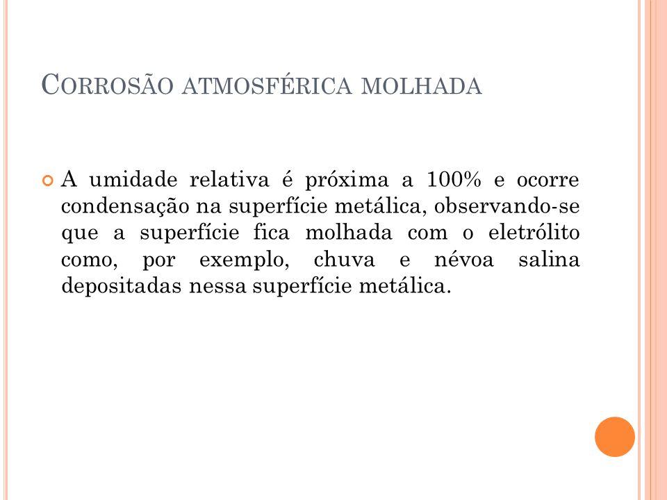 C ORROSÃO ATMOSFÉRICA MOLHADA A umidade relativa é próxima a 100% e ocorre condensação na superfície metálica, observando-se que a superfície fica molhada com o eletrólito como, por exemplo, chuva e névoa salina depositadas nessa superfície metálica.
