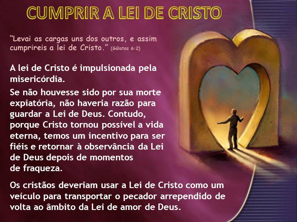 A lei de Cristo é impulsionada pela misericórdia. Se não houvesse sido por sua morte expiatória, não haveria razão para guardar a Lei de Deus. Contudo