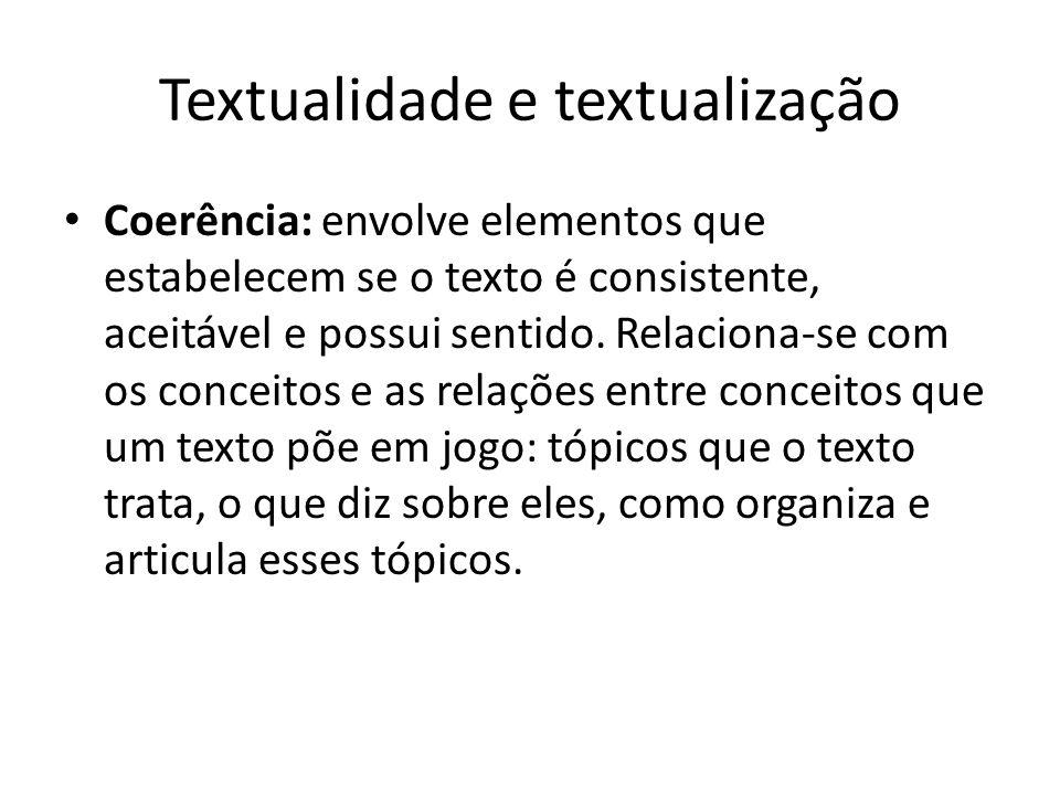Textualidade e textualização • Coerência: envolve elementos que estabelecem se o texto é consistente, aceitável e possui sentido. Relaciona-se com os