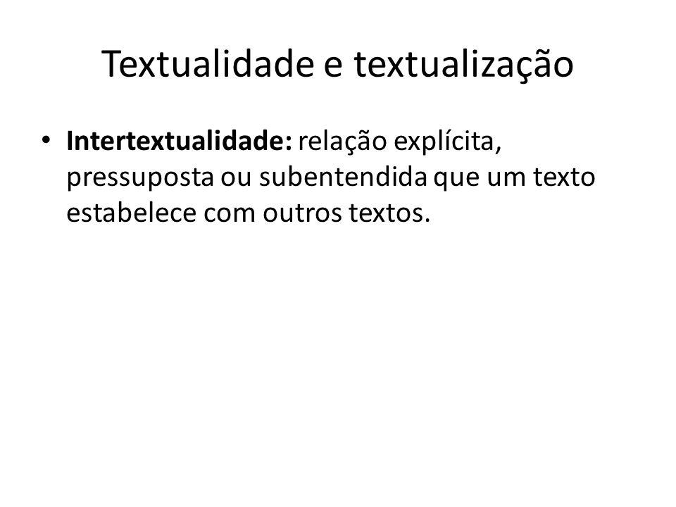 Textualidade e textualização • Intertextualidade: relação explícita, pressuposta ou subentendida que um texto estabelece com outros textos.