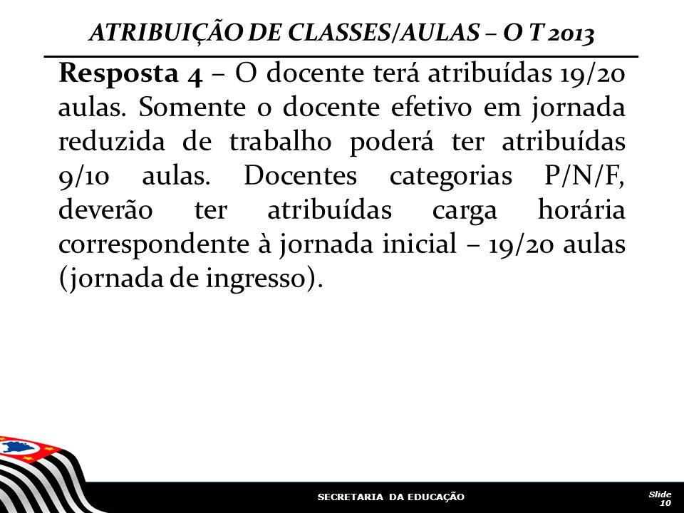 SECRETARIA DA EDUCAÇÃO Slide 10 ATRIBUIÇÃO DE CLASSES/AULAS – O T 2013 Resposta 4 – O docente terá atribuídas 19/20 aulas. Somente o docente efetivo e
