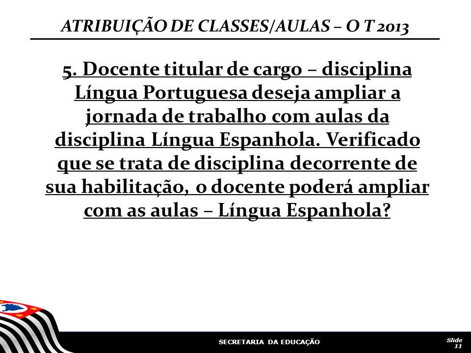 SECRETARIA DA EDUCAÇÃO Slide 11 ATRIBUIÇÃO DE CLASSES/AULAS – O T 2013 5. Docente titular de cargo – disciplina Língua Portuguesa deseja ampliar a jor