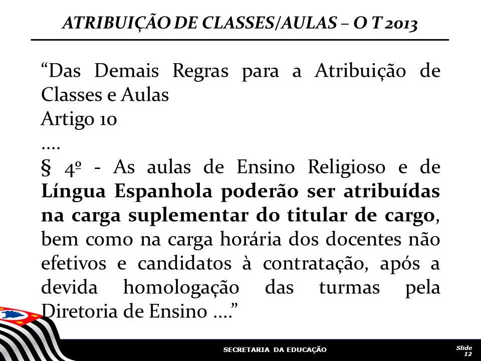 """SECRETARIA DA EDUCAÇÃO Slide 12 ATRIBUIÇÃO DE CLASSES/AULAS – O T 2013 """"Das Demais Regras para a Atribuição de Classes e Aulas Artigo 10.... § 4º - As"""