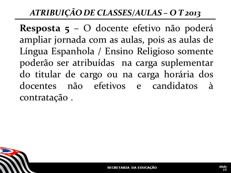 SECRETARIA DA EDUCAÇÃO Slide 13 ATRIBUIÇÃO DE CLASSES/AULAS – O T 2013 Resposta 5 – O docente efetivo não poderá ampliar jornada com as aulas, pois as