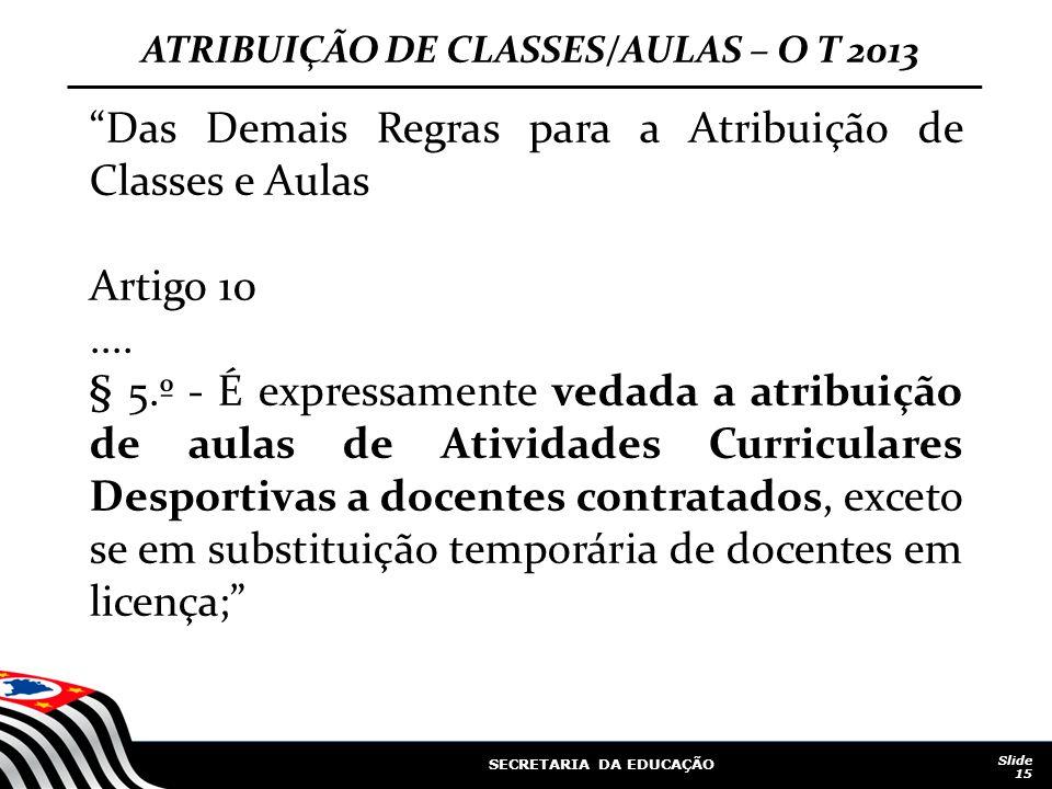 """SECRETARIA DA EDUCAÇÃO Slide 15 ATRIBUIÇÃO DE CLASSES/AULAS – O T 2013 """"Das Demais Regras para a Atribuição de Classes e Aulas Artigo 10.... § 5.º - É"""