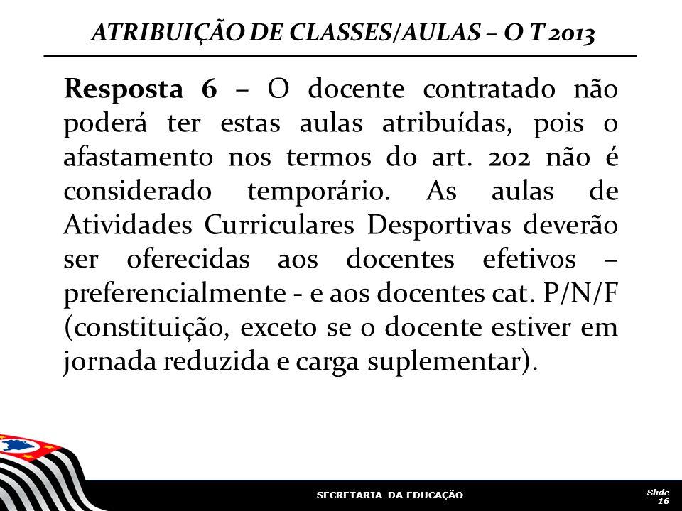 SECRETARIA DA EDUCAÇÃO Slide 16 Resposta 6 – O docente contratado não poderá ter estas aulas atribuídas, pois o afastamento nos termos do art. 202 não