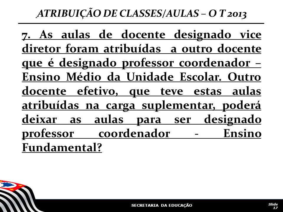 SECRETARIA DA EDUCAÇÃO Slide 17 ATRIBUIÇÃO DE CLASSES/AULAS – O T 2013 7. As aulas de docente designado vice diretor foram atribuídas a outro docente