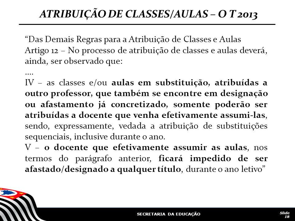 SECRETARIA DA EDUCAÇÃO Slide 18 ATRIBUIÇÃO DE CLASSES/AULAS – O T 2013 Das Demais Regras para a Atribuição de Classes e Aulas Artigo 12 – No processo de atribuição de classes e aulas deverá, ainda, ser observado que:....