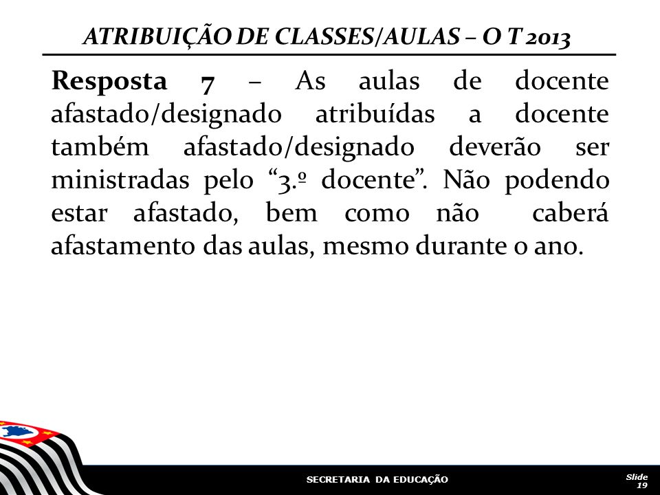 SECRETARIA DA EDUCAÇÃO Slide 19 ATRIBUIÇÃO DE CLASSES/AULAS – O T 2013 Resposta 7 – As aulas de docente afastado/designado atribuídas a docente também afastado/designado deverão ser ministradas pelo 3.º docente .