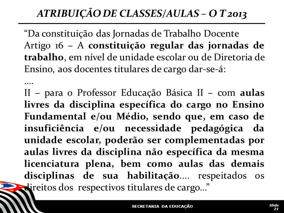 """SECRETARIA DA EDUCAÇÃO Slide 21 ATRIBUIÇÃO DE CLASSES/AULAS – O T 2013 """"Da constituição das Jornadas de Trabalho Docente Artigo 16 – A constituição re"""