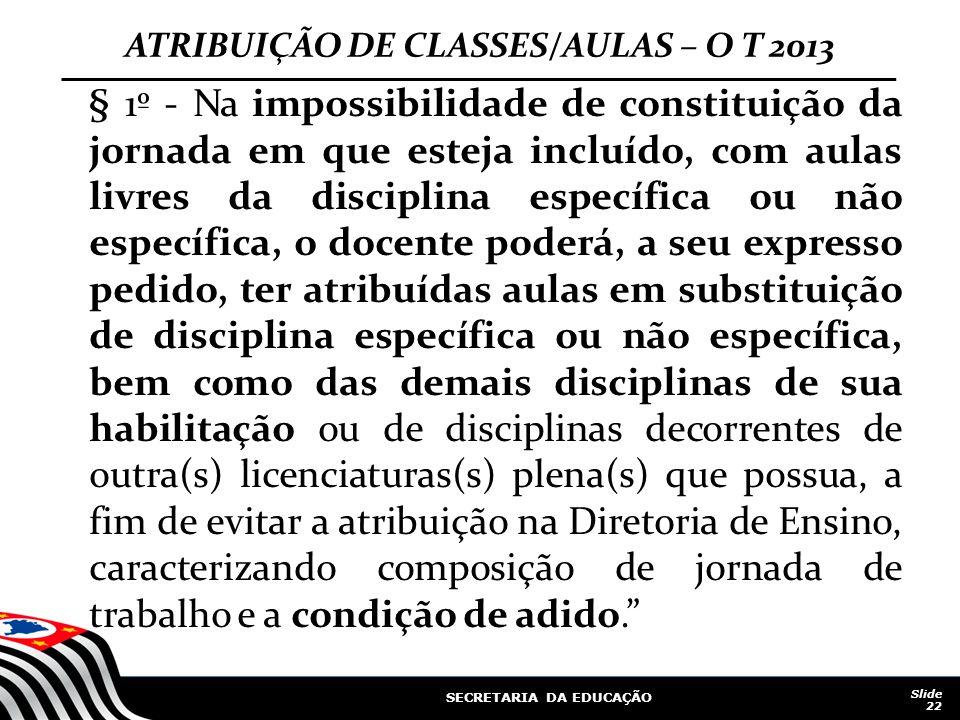 SECRETARIA DA EDUCAÇÃO Slide 22 ATRIBUIÇÃO DE CLASSES/AULAS – O T 2013 § 1º - Na impossibilidade de constituição da jornada em que esteja incluído, co