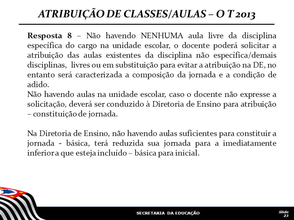 SECRETARIA DA EDUCAÇÃO Slide 23 ATRIBUIÇÃO DE CLASSES/AULAS – O T 2013 Resposta 8 – Não havendo NENHUMA aula livre da disciplina específica do cargo n