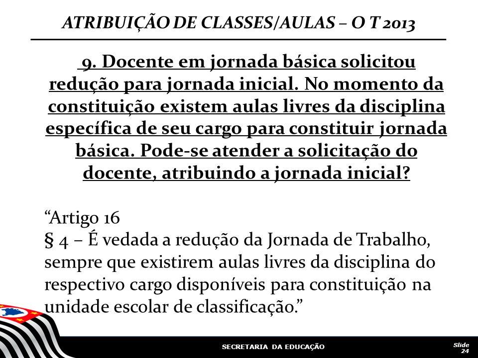 SECRETARIA DA EDUCAÇÃO Slide 24 ATRIBUIÇÃO DE CLASSES/AULAS – O T 2013 9. Docente em jornada básica solicitou redução para jornada inicial. No momento