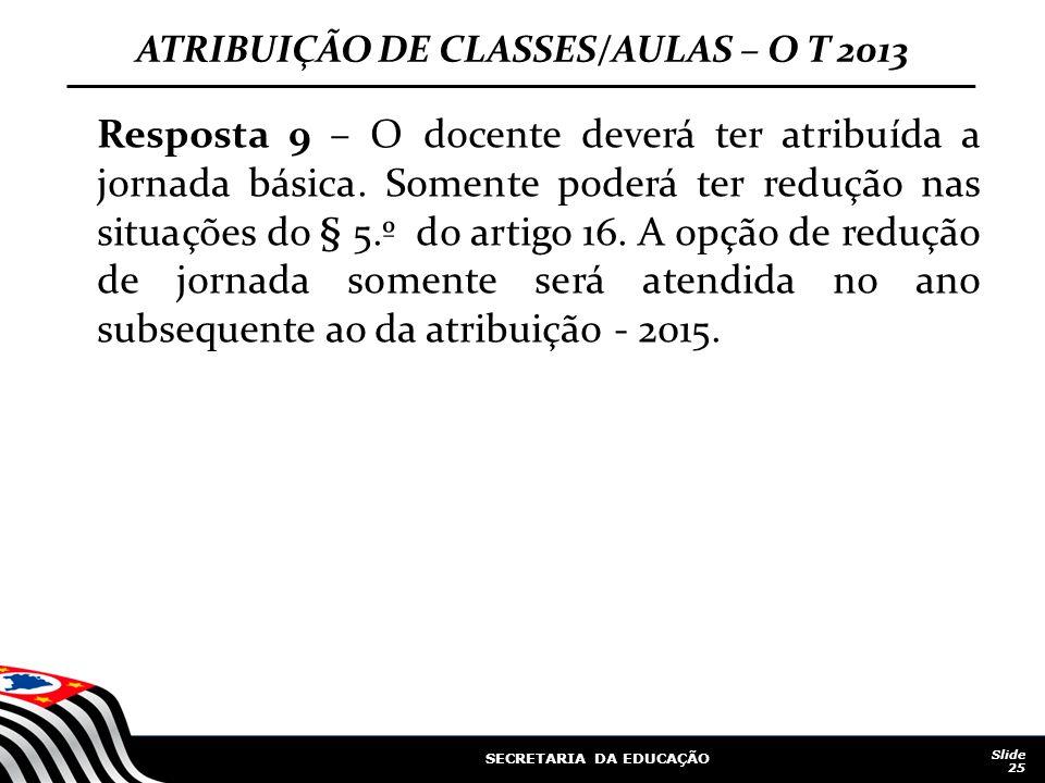 SECRETARIA DA EDUCAÇÃO Slide 25 ATRIBUIÇÃO DE CLASSES/AULAS – O T 2013 Resposta 9 – O docente deverá ter atribuída a jornada básica. Somente poderá te