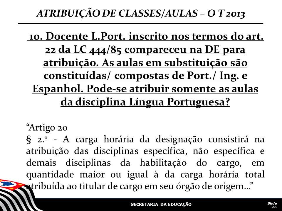 SECRETARIA DA EDUCAÇÃO Slide 26 ATRIBUIÇÃO DE CLASSES/AULAS – O T 2013 10. Docente L.Port. inscrito nos termos do art. 22 da LC 444/85 compareceu na D
