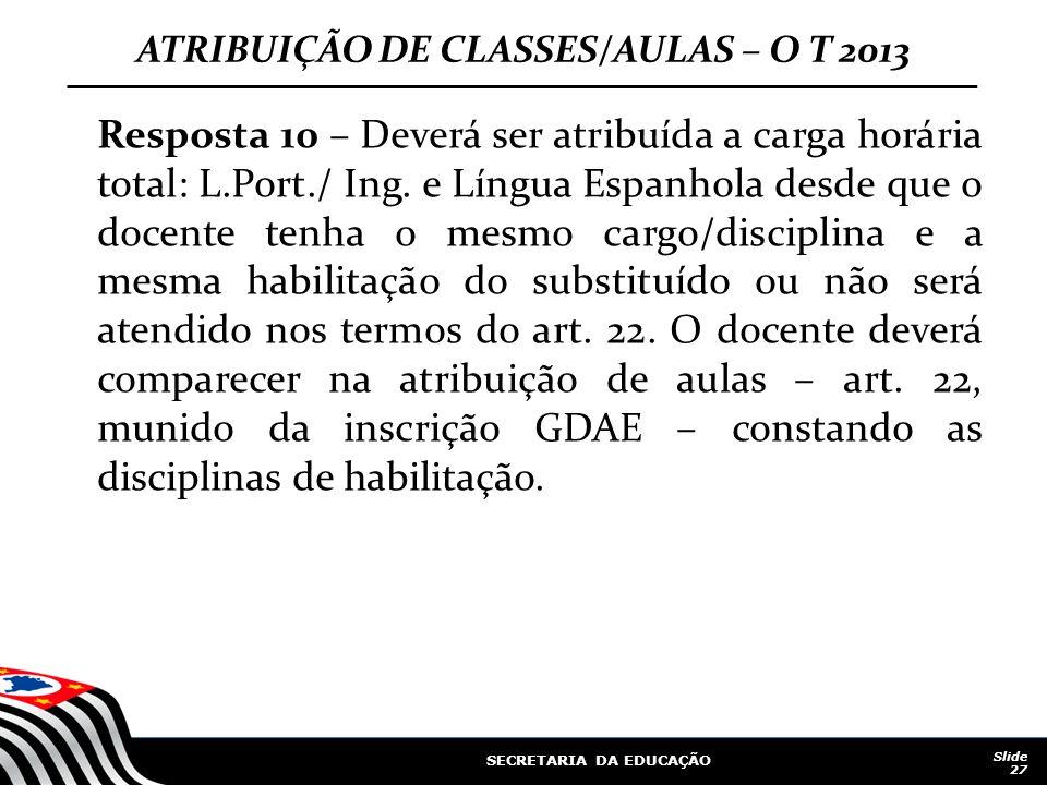 SECRETARIA DA EDUCAÇÃO Slide 27 ATRIBUIÇÃO DE CLASSES/AULAS – O T 2013 Resposta 10 – Deverá ser atribuída a carga horária total: L.Port./ Ing.