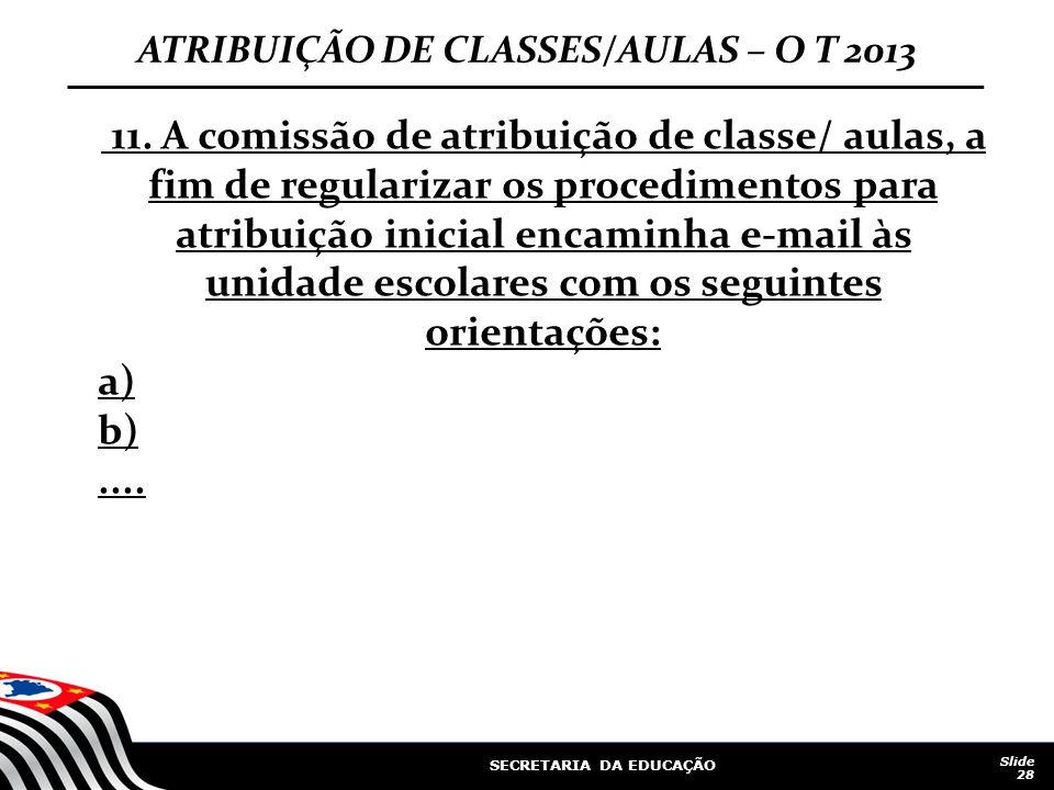 SECRETARIA DA EDUCAÇÃO Slide 28 ATRIBUIÇÃO DE CLASSES/AULAS – O T 2013 11. A comissão de atribuição de classe/ aulas, a fim de regularizar os procedim